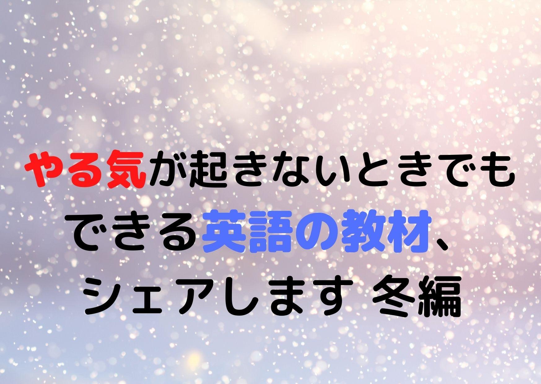 やる気が起きないときでもできる英語の教材、シェアします 冬編